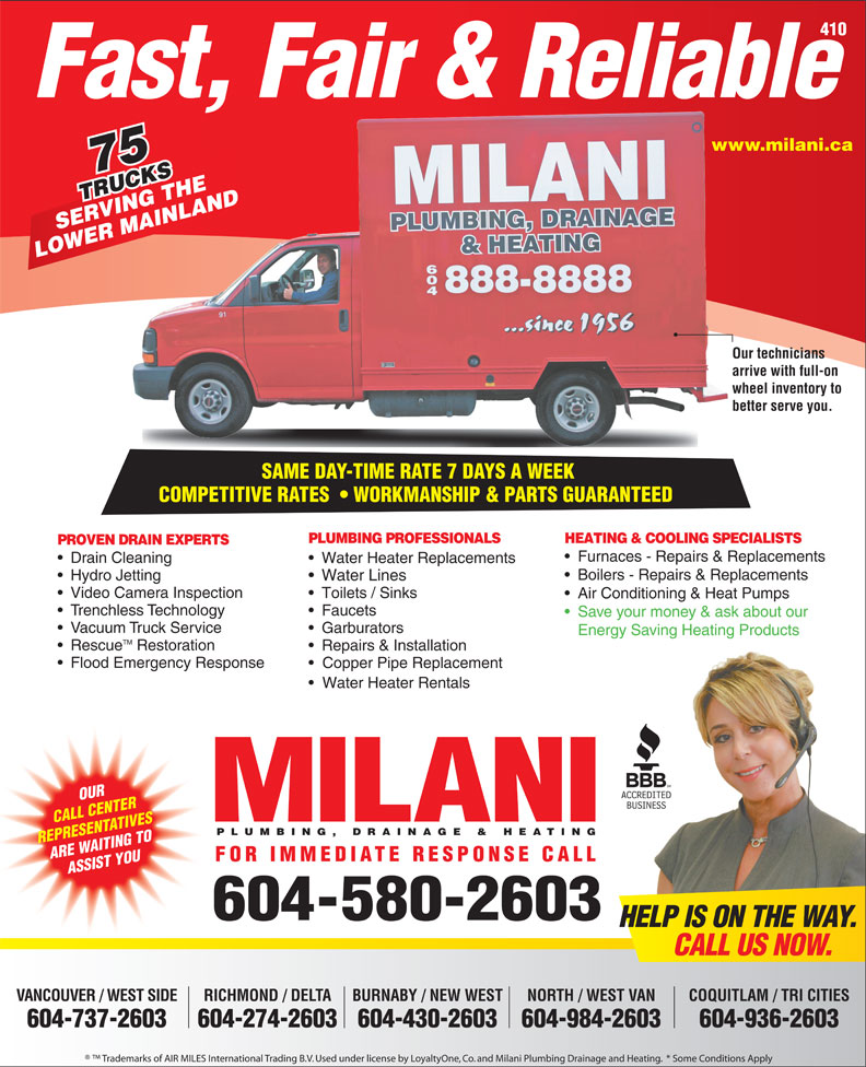 Milani Plumbing, Drainage & Heating (604-580-2603) - Annonce illustrée======= - SERVING THE MAI LOWER MAINLAND Our techniciansOur te arrive with full-on arrive wheel inventory to whee better serve you.better SAME DAY-TIME RATE 7 DAYS A WEEK SAME DAY-TIME RATE 7 DAYS A WEEK COMPETITIVE RATES    WORKMANSHIP & PARTS GUARANTEEDCOMPETITIVERATES WORKMANSHIP&PARTSGUARANTEED PLUMBING PROFESSIONALS HEATING & COOLING SPECIALISTS PROVEN DRAIN EXPERTS Furnaces - Repairs & Replacements Drain Cleaning Repairs & Installation Flood Emergency Response Copper Pipe Replacement Water Heater Rentals OUR CALL CENTER PLUMBING, DRAINAGE & HEATING REPRESENTATIVES ARE WAITING TO FOR IMMEDIATE RESPONSE CALL ASSIST YOU 604-580-2603 HELP IS ON THE WAY. CALL US NOW. VANCOUVER / WEST SIDE RICHMOND / DELTA BURNABY / NEW WEST COQUITLAM / TRI CITIESNORTH / WEST VAN 604-737-2603 604-274-2603604-430-2603 604-936-2603604-984-2603 Trademarks of AIR MILES International Trading B.V. Used under license by LoyaltyOne, Co. and Milani Plumbing Drainage and Heating.  * Some Conditions Apply 410 Fast, Fair & Reliable www.milani.cawww. 75 TRUCKS RUCKSHE VING T NLAND Toilets / Sinks Air Conditioning & Heat Pumps Trenchless Technology Faucets Save your money & ask about our Vacuum Truck Service Garburators Water Heater Replacements Boilers - Repairs & Replacements Hydro Jetting Water Lines Video Camera Inspection Energy Saving Heating Products TM Rescue Restoration www.milani.cawww. 75 TRUCKS RUCKSHE VING T NLAND SERVING THE MAI Fast, Fair & Reliable RICHMOND / DELTA BURNABY / NEW WEST COQUITLAM / TRI CITIESNORTH / WEST VAN 604-737-2603 604-274-2603604-430-2603 604-936-2603604-984-2603 Trademarks of AIR MILES International Trading B.V. Used under license by LoyaltyOne, Co. and Milani Plumbing Drainage and Heating.  * Some Conditions Apply Trenchless Technology Faucets Save your money & ask about our Vacuum Truck Service Garburators Energy Saving Heating Products TM Rescue Restoration Repairs & Installation Flood E
