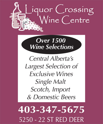 Liquor Crossing (403-347-5675) - Display Ad - Over 1500 Wine Selections Central Alberta s Largest Selection of Exclusive Wines Single Malt Scotch, Import & Domestic Beers 403-347-5675