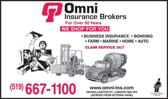 May-McConville-Omni Insurance Brokers Limited (519-667-1100) - Display Ad - For Over 50 Years BUSINESS INSURANCE    BONDING FARM   MARINE   HOME   AUTO www.omni-ins.com (519) (519) 560 WELLINGTON ST., LONDON N6A 3R4 (ACROSS FROM VICTORIA PARK)  For Over 50 Years BUSINESS INSURANCE    BONDING FARM   MARINE   HOME   AUTO www.omni-ins.com (519) (519) 560 WELLINGTON ST., LONDON N6A 3R4 (ACROSS FROM VICTORIA PARK)