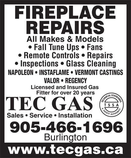Tec Gas Services (905-466-1696) - Annonce illustrée======= - Sales   Service   Installation 905-466-1696 Burlington www.tecgas.ca FIREPLACE REPAIRS All Makes & Models Fall Tune Ups   Fans Remote Controls   Repairs Inspections   Glass Cleaning NAPOLEON   INSTAFLAME   VERMONT CASTINGS VALOR   REGENCY Licensed and Insured Gas Fitter for over 20 years TEC GAS Sales   Service   Installation 905-466-1696 Burlington www.tecgas.ca FIREPLACE REPAIRS All Makes & Models Fall Tune Ups   Fans Remote Controls   Repairs Inspections   Glass Cleaning NAPOLEON   INSTAFLAME   VERMONT CASTINGS VALOR   REGENCY Licensed and Insured Gas Fitter for over 20 years TEC GAS