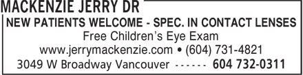 MacKenzie Jerry Dr (604-732-0311) - Annonce illustrée======= - NEW PATIENTS WELCOME - SPEC. IN CONTACT LENSES Free Children's Eye Exam www.jerrymackenzie.com ¿ (604) 731-4821 NEW PATIENTS WELCOME - SPEC. IN CONTACT LENSES Free Children's Eye Exam www.jerrymackenzie.com ¿ (604) 731-4821