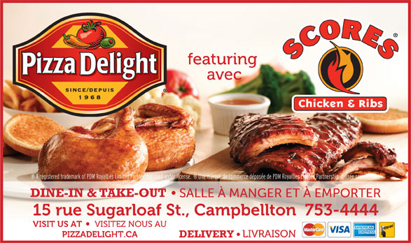 Pizza Delight / Scores Campbellton (506-753-4444) - Annonce illustrée======= - featuring avec A registered trademark of PDM Royalties Limited Partnership used under license.    Une marque de commerce déposée de PDM Royalties Limited Partnership utilisée sous licence. DINE-IN & TAKE-OUT SALLE À MANGER ET À EMPORTER 15 rue Sugarloaf St., Campbellton  753-4444 VISIT US AT VISITEZ NOUS AU PIZZADELIGHT.CA LIVRAISON DELIVERY