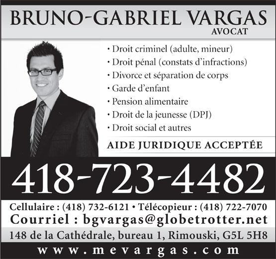 Vargas Bruno-Gabriel (418-723-4482) - Annonce illustrée======= - Garde d enfant Pension alimentaire Droit de la jeunesse (DPJ) Droit social et autres AIDE JURIDIQUE ACCEPTÉE 418-723-4482 Cellulaire : (418) 732-6121   Télécopieur : (418) 722-7070 148 de la Cathédrale, bureau 1, Rimouski, G5L 5H8 www.mevargas.com Bruno-Gabriel Vargas AVOCAT Droit criminel (adulte, mineur) Droit pénal (constats d infractions) Divorce et séparation de corps