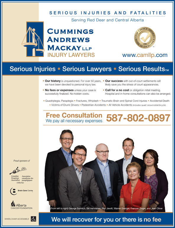 Cummings Andrews Mackay LLP (403-347-1577) - Annonce illustrée======= - successfully finalized. No hidden costs. Hospital and in-home consultations can also be arranged. Free Consultation 587-802-0897 We pay all necessary expenses Proud sponsors of (From left to right) George Somkuti, Bill Hendsbee, Ron Jewitt, Warren Stengel, Frances Zinger, and Jean Oliver WHEELCHAIR ACCESSIBLE We will recover for you or there is no fee Quadriplegia, Paraplegia   Fractures, Whiplash   Traumatic Brain and Spinal Cord Injuries   Accidental Death Victims of Drunk Drivers   Pedestrian Accidents   All Vehicle Accidents (includes quad/ snowmobile/bicycle) SERIO US I NJU RIES AND FATALIT Serving Red Deer and Central Alberta www.camllp.com Serious Injuries   Serious Lawyers   Serious Results Our history is unquestioned. For over 50 years, Our success with out-of-court settlements will we have been devoted to personal injury law. likely save you the stress of court appearances. No fees or expenses IES unless your case is Call for a no cost or obligation initial meeting. successfully finalized. No hidden costs. Hospital and in-home consultations can also be arranged. Free Consultation 587-802-0897 We pay all necessary expenses Proud sponsors of (From left to right) George Somkuti, Bill Hendsbee, Ron Jewitt, Warren Stengel, Frances Zinger, and Jean Oliver WHEELCHAIR ACCESSIBLE We will recover for you or there is no fee Quadriplegia, Paraplegia   Fractures, Whiplash   Traumatic Brain and Spinal Cord Injuries   Accidental Death Victims of Drunk Drivers   Pedestrian Accidents   All Vehicle Accidents (includes quad/ snowmobile/bicycle) SERIO US I NJU RIES AND FATALIT Serving Red Deer and Central Alberta www.camllp.com Serious Injuries   Serious Lawyers   Serious Results Our history is unquestioned. For over 50 years, Our success with out-of-court settlements will we have been devoted to personal injury law. likely save you the stress of court appearances. No fees or expenses IES unless your case is Call for a no cost or obligation initial meeting.