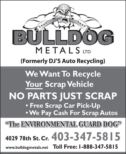 Bulldog Metals Ltd (403-347-5815) - Annonce illustrée======= - LTD METALS (Formerly DJ S Auto Recycling) We Want To Recycle Your Scrap Vehicle NO PARTS JUST SCRAP Free Scrap Car Pick-Up We Pay Cash For Scrap Autos The ENVIRONMENTAL GUARD DOG  The ENVIRONMENTAL GUARD DOG 4029 78th St. Cr. 403-347-5815 Toll Free: 1-888-347-5815 www.bulldogmetals.net
