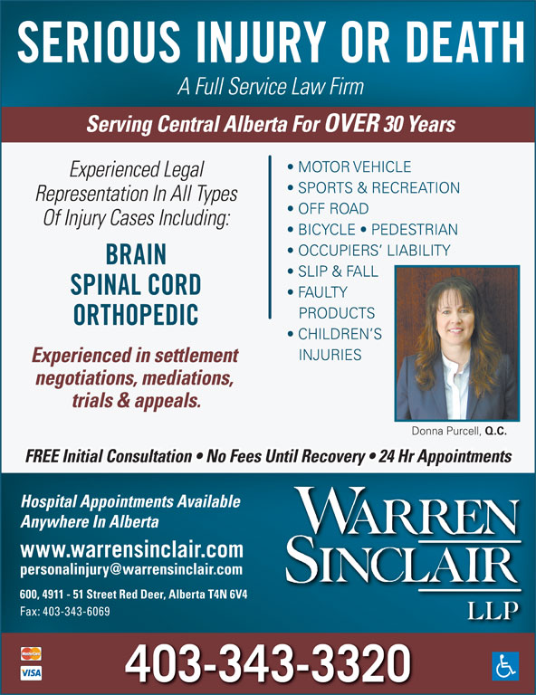 Warren Sinclair LLP (403-343-3320) - Annonce illustrée======= - Experienced in settlement negotiations, mediations, trials & appeals. Donna Purcell, Q.C. FREE Initial Consultation   No Fees Until Recovery   24 Hr Appointments Hospital Appointments Available Anywhere In Alberta www.warrensinclair.com 600, 4911 - 51 Street Red Deer, Alberta T4N 6V4 Fax: 403-343-6069 403-343-3320 SERIOUS INJURY OR DEATH A Full Service Law Firm Serving Central Alberta For OVER 30 Years MOTOR VEHICLE Experienced Legal SPORTS & RECREATION Representation In All Types OFF ROAD Of Injury Cases Including: BICYCLE   PEDESTRIAN OCCUPIERS  LIABILITY BRAIN SLIP & FALL SPINAL CORD FAULTY PRODUCTS ORTHOPEDIC CHILDREN S INJURIES Experienced in settlement negotiations, mediations, trials & appeals. Donna Purcell, Q.C. FREE Initial Consultation   No Fees Until Recovery   24 Hr Appointments Hospital Appointments Available Anywhere In Alberta www.warrensinclair.com 600, 4911 - 51 Street Red Deer, Alberta T4N 6V4 Fax: 403-343-6069 403-343-3320 SERIOUS INJURY OR DEATH A Full Service Law Firm Serving Central Alberta For OVER 30 Years MOTOR VEHICLE Experienced Legal SPORTS & RECREATION Representation In All Types OFF ROAD Of Injury Cases Including: BICYCLE   PEDESTRIAN OCCUPIERS  LIABILITY BRAIN SLIP & FALL SPINAL CORD FAULTY PRODUCTS ORTHOPEDIC CHILDREN S INJURIES