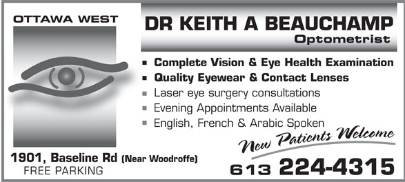 Beauchamp Keith A Dr (613-224-4315) - Annonce illustrée======= - OTTAWA WEST DR KEITH A BEAUCHAMP Optometrist Complete Vision & Eye Health Examination Quality Eyewear & Contact Lenses Laser eye surgery consultations Evening Appointments Available English, French & Arabic Spoken 1901, Baseline Rd (Near Woodroffe) FREE PARKING 613 224-4315  OTTAWA WEST DR KEITH A BEAUCHAMP Optometrist Complete Vision & Eye Health Examination Quality Eyewear & Contact Lenses Laser eye surgery consultations Evening Appointments Available English, French & Arabic Spoken 1901, Baseline Rd (Near Woodroffe) FREE PARKING 613 224-4315  OTTAWA WEST DR KEITH A BEAUCHAMP Optometrist Complete Vision & Eye Health Examination Quality Eyewear & Contact Lenses Laser eye surgery consultations Evening Appointments Available English, French & Arabic Spoken 1901, Baseline Rd (Near Woodroffe) FREE PARKING 613 224-4315  OTTAWA WEST DR KEITH A BEAUCHAMP Optometrist Complete Vision & Eye Health Examination Quality Eyewear & Contact Lenses Laser eye surgery consultations Evening Appointments Available English, French & Arabic Spoken 1901, Baseline Rd (Near Woodroffe) FREE PARKING 613 224-4315  OTTAWA WEST DR KEITH A BEAUCHAMP Optometrist Complete Vision & Eye Health Examination Quality Eyewear & Contact Lenses Laser eye surgery consultations Evening Appointments Available English, French & Arabic Spoken 1901, Baseline Rd (Near Woodroffe) FREE PARKING 613 224-4315  OTTAWA WEST DR KEITH A BEAUCHAMP Optometrist Complete Vision & Eye Health Examination Quality Eyewear & Contact Lenses Laser eye surgery consultations Evening Appointments Available English, French & Arabic Spoken 1901, Baseline Rd (Near Woodroffe) FREE PARKING 613 224-4315