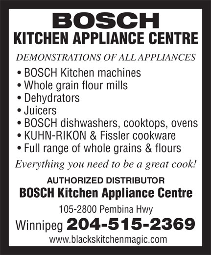 Bosch Kitchen Appliance Centre (204-275-2617) - Display Ad - BOSCH KITCHEN APPLIANCE CENTRE DEMONSTRATIONS OF ALL APPLIANCES BOSCH Kitchen machines Whole grain flour mills Dehydrators Juicers BOSCH dishwashers, cooktops, ovens Full range of whole grains & flours Everything you need to be a great cook! AUTHORIZED DISTRIBUTOR BOSCH Kitchen Appliance Centre 105-2800 Pembina Hwy Winnipeg 204-515-2369 www.blackskitchenmagic.com KUHN-RIKON & Fissler cookware