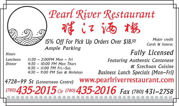 Pearl River Restaurant (780-435-2015) - Display Ad - Major credit 50 15% Off For Pick Up Orders Over $18. Cards & Interac Ample Parking Fully Licensed Hours Luncheon 11:30 - 2:00PM Mon - Fri Featuring Authentic Cantonese Dinner 4:30 - 10:00 PM Mon Thurs & Szechuan Cuisine 4:30 - 11:00 PM Fri.-Sat. 4:30 - 9:00 PM Sun & Holidays Business Lunch Specials (Mon-Fri) www.pearlriverrestaurant.com 4728-99 St (Letourneau Centre) (780) (780) Fax 431-2758