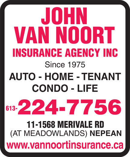Van Noort John Insurance Agency Inc (613-224-7756) - Display Ad - JOHN VAN NOORT INSURANCE AGENCY INC Since 1975 AUTO - HOME - TENANT CONDO - LIFE 613- 224-7756 11-1568 MERIVALE RD (AT MEADOWLANDS) NEPEAN www.vannoortinsurance.ca  JOHN VAN NOORT INSURANCE AGENCY INC Since 1975 AUTO - HOME - TENANT CONDO - LIFE 613- 224-7756 11-1568 MERIVALE RD (AT MEADOWLANDS) NEPEAN www.vannoortinsurance.ca  JOHN VAN NOORT INSURANCE AGENCY INC Since 1975 AUTO - HOME - TENANT CONDO - LIFE 613- 224-7756 11-1568 MERIVALE RD (AT MEADOWLANDS) NEPEAN www.vannoortinsurance.ca