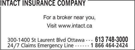 Intact Insurance Company (613-748-3000) - Annonce illustrée======= - INTACT INSURANCE COMPANY For a broker near you, Visit www.intact.ca 300-1400 St Laurent Blvd Ottawa --- 613 748-3000 24/7 Claims Emergency Line ------ 1 866 464-2424