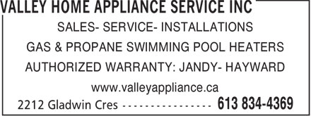 Valley Home Appliance Service Inc (613-834-4369) - Display Ad - SALES- SERVICE- INSTALLATIONS GAS & PROPANE SWIMMING POOL HEATERS AUTHORIZED WARRANTY: JANDY- HAYWARD www.valleyappliance.ca  SALES- SERVICE- INSTALLATIONS GAS & PROPANE SWIMMING POOL HEATERS AUTHORIZED WARRANTY: JANDY- HAYWARD www.valleyappliance.ca  SALES- SERVICE- INSTALLATIONS GAS & PROPANE SWIMMING POOL HEATERS AUTHORIZED WARRANTY: JANDY- HAYWARD www.valleyappliance.ca