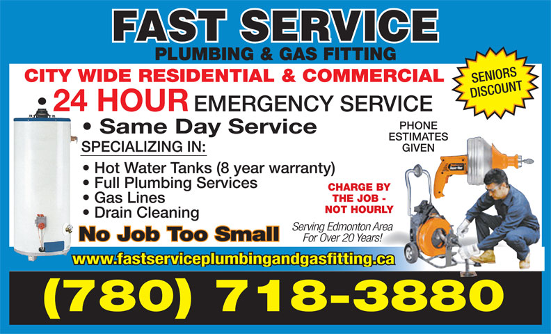 Fast Service Plumbing & Gas Fitting (780-718-3880) - Display Ad - PLUMBING & GAS FITTING CITY WIDE RESIDENTIAL & COMMERCIAL SENIORS DISCOUNT 24 HOUR EMERGENCY SERVICE PHONE Same Day Service ESTIMATES GIVEN SPECIALIZING IN: Hot Water Tanks (8 year warranty) Full Plumbing Services CHARGE BY THE JOB - Gas Lines NOT HOURLY Drain Cleaning Serving Edmonton Area No Job Too Small For Over 20 Years! www.fastserviceplumbingandgasfitting.ca (780) 718-3880 PLUMBING & GAS FITTING For Over 20 Years! www.fastserviceplumbingandgasfitting.ca (780) 718-3880 CITY WIDE RESIDENTIAL & COMMERCIAL SENIORS DISCOUNT 24 HOUR EMERGENCY SERVICE PHONE Same Day Service ESTIMATES GIVEN SPECIALIZING IN: Hot Water Tanks (8 year warranty) Full Plumbing Services CHARGE BY THE JOB - Gas Lines NOT HOURLY Drain Cleaning Serving Edmonton Area No Job Too Small