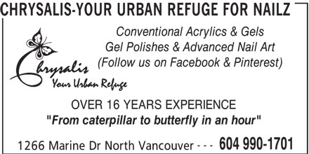 "Chrysalis-Your Urban Refuge For Nailz (604-990-1701) - Annonce illustrée======= - CHRYSALIS-YOUR URBAN REFUGE FOR NAILZ Conventional Acrylics & Gels Gel Polishes & Advanced Nail Art (Follow us on Facebook & Pinterest) OVER 16 YEARS EXPERIENCE ""From caterpillar to butterfly in an hour"" --- 604 990-1701 1266 Marine Dr North Vancouver CHRYSALIS-YOUR URBAN REFUGE FOR NAILZ Conventional Acrylics & Gels Gel Polishes & Advanced Nail Art (Follow us on Facebook & Pinterest) OVER 16 YEARS EXPERIENCE ""From caterpillar to butterfly in an hour"" --- 604 990-1701 1266 Marine Dr North Vancouver"