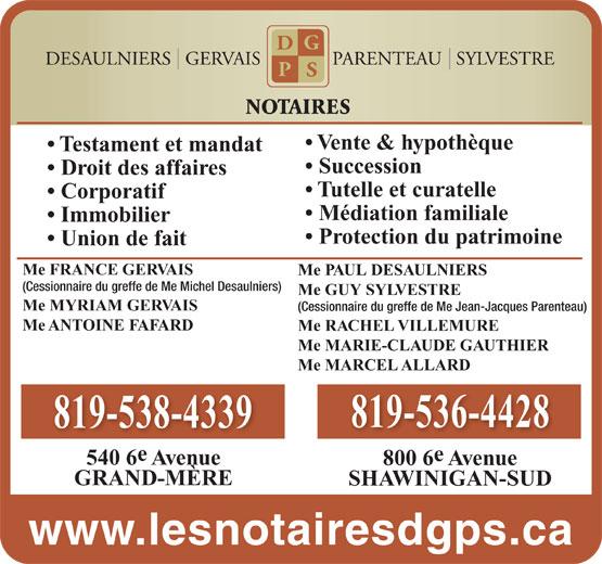 Desaulniers Gervais Parenteau Sylvestre (819-536-4428) - Annonce illustrée======= - Succession Vente & hypothèque Testament et mandat NOTAIRES (Cessionnaire du greffe de Me Michel Desaulniers) Me GUY SYLVESTRE Me MYRIAM GERVAIS (Cessionnaire du greffe de Me Jean-Jacques Parenteau) Me ANTOINE FAFARD Me RACHEL VILLEMURE Me MARIE-CLAUDE GAUTHIER Me MARCEL ALLARD 819-536-4428 819-538-4339 540 6 Avenue 800 6 Avenue GRAND-MÈRE SHAWINIGAN-SUD www.lesnotairesdgps.ca Droit des affaires Tutelle et curatelle Corporatif Médiation familiale Immobilier Protection du patrimoine Union de fait Me FRANCE GERVAIS Me PAUL DESAULNIERS