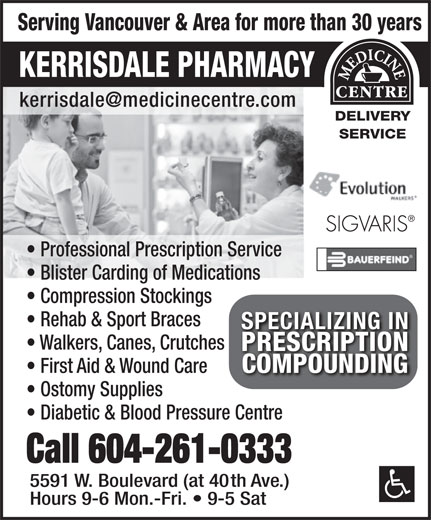 Kerrisdale Pharmacy & Medical Supplies (604-261-0333) - Annonce illustrée======= - Serving Vancouver & Area for more than 30 years KERRISDALE PHARMACY DELIVERY SERVICE Professional Prescription Service Blister Carding of Medications Compression Stockings Rehab & Sport Braces SPECIALIZING INSPECIALIZING IN Walkers, Canes, Crutches PRESCRIPTIONPRESCRIPTION COMPOUNDINGCOMPOUNDING First Aid & Wound Care Ostomy Supplies Diabetic & Blood Pressure Centre Call 604-261-0333 5591 W. Boulevard (at 40th Ave.) Hours 9-6 Mon.-Fri.   9-5 Sat Professional Prescription Service Blister Carding of Medications Compression Stockings Rehab & Sport Braces SPECIALIZING INSPECIALIZING IN Walkers, Canes, Crutches PRESCRIPTIONPRESCRIPTION COMPOUNDINGCOMPOUNDING First Aid & Wound Care Ostomy Supplies Diabetic & Blood Pressure Centre Call 604-261-0333 5591 W. Boulevard (at 40th Ave.) Hours 9-6 Mon.-Fri.   9-5 Sat Serving Vancouver & Area for more than 30 years KERRISDALE PHARMACY DELIVERY SERVICE