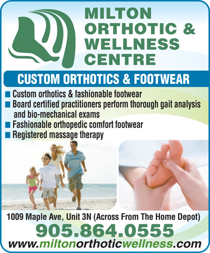 Milton Orthotic And Wellness Centre (905-864-0555) - Display Ad - MILTON ORTHOTIC & WELLNESS CENTRE CUSTOM ORTHOTICS & FOOTWEAR Custom orthotics & fashionable footwear Board certified practitioners perform thorough gait analysis and bio-mechanical exams Fashionable orthopedic comfort footwear Registered massage therapy 1009 Maple Ave, Unit 3N (Across From The Home Depot) 905.864.0555864.0555.905