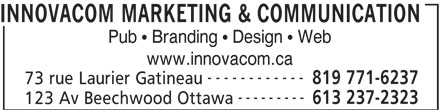 InnovaCom Marketing & Communication (819-771-6237) - Display Ad - INNOVACOM MARKETING & COMMUNICATION Pub   Branding   Design   Web www.innovacom.ca ------------ 819 771-6237 73 rue Laurier Gatineau --------- 613 237-2323 123 Av Beechwood Ottawa
