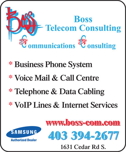 Boss Telecom Consulting (403-394-2677) - Annonce illustrée======= - * Business Phone System * Voice Mail & Call Centre * Telephone & Data Cabling * VoIP Lines & Internet Services www.boss-com.com www.boss-com.com 403 394-2677 403 394-2677 Authorized Dealer 1631 Cedar Rd S.