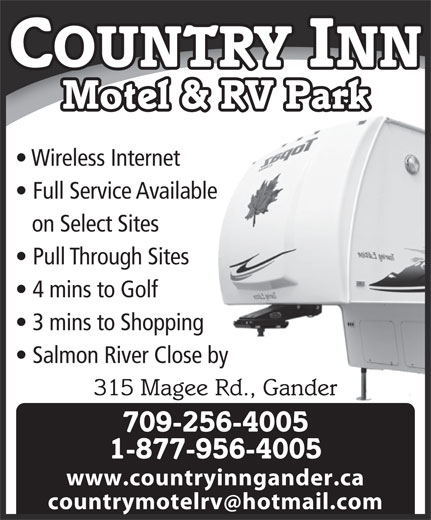 Country Inn Motel & RV Park (709-256-4005) - Display Ad - COUNTRY INN 3 mins to Shopping Salmon River Close by 315 Magee Rd., Gander 709-256-4005 1-877-956-4005 www.countryinngander.ca countrymotelrv hotmail.com Motel & RV Park Wireless Internet Full Service Available on Select Sites Pull Through Sites 4 mins to Golf