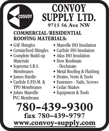 Convoy Supply (780-439-9300) - Display Ad - James Hardie Drains, Vents & Tools Carlisle E.P.D.M. & 9715 56 Ave NW GAF Shingles Manville ISO Insulation CertainTeed Shingles  Carlisle ISO Insulation Complete Build-up Atlas ISO Insulation Materials Dow Roofmate Soprema S.B.S. - Deckmate Membranes Metal Roofing & Flashing CertainTeed Shingles  Carlisle ISO Insulation Complete Build-up Atlas ISO Insulation Materials Dow Roofmate Soprema S.B.S. - Deckmate Membranes Metal Roofing & Flashing James Hardie Drains, Vents & Tools Carlisle E.P.D.M. & Fasteners - Nails, Screws TPO Membranes Cedar Shakes Johns Manville Equipment & Tools PVC Membrane 780-439-9300 fax 780-439-9797 Fasteners - Nails, Screws TPO Membranes Cedar Shakes Johns Manville Equipment & Tools PVC Membrane 780-439-9300 fax 780-439-9797 9715 56 Ave NW GAF Shingles Manville ISO Insulation