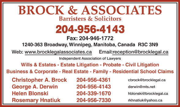 Brock & Associates (204-956-4143) - Annonce illustrée======= - BROCK & ASSOCIATES Barristers & Solicitors 204-956-4143 Fax: 204-946-1772 1240-363 Broadway, Winnipeg, Manitoba, Canada  R3C 3N9 Web: www.brocklegalassociates.ca Independent Association of Lawyers Wills & Estates - Estate Litigation - Probate - Civil Litigation Business & Corporate - Real Estate - Family - Residential School Claims Christopher A. Brock 204-956-4361 George A. Derwin 204-956-4143 Helen Blonski 204-339-1670 Rosemary Hnatiuk 204-956-7330