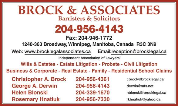 Brock & Associates (204-956-4143) - Annonce illustrée======= - Business & Corporate - Real Estate - Family - Residential School Claims Christopher A. Brock 204-956-4361 George A. Derwin 204-956-4143 Helen Blonski 204-339-1670 Rosemary Hnatiuk 204-956-7330 BROCK & ASSOCIATES Barristers & Solicitors 204-956-4143 Fax: 204-946-1772 1240-363 Broadway, Winnipeg, Manitoba, Canada  R3C 3N9 Web: www.brocklegalassociates.ca Independent Association of Lawyers Wills & Estates - Estate Litigation - Probate - Civil Litigation