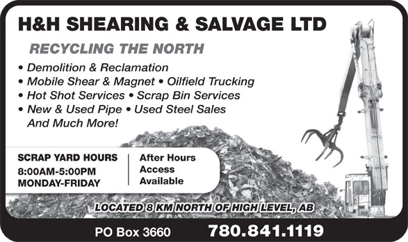 H & H Shearing & Salvage Ltd (780-841-1119) - Display Ad - H&H SHEARING & SALVAGE LTD RECYCLING THE NORTH Demolition & Reclamation Mobile Shear & Magnet   Oilfield Trucking Hot Shot Services   Scrap Bin Services New & Used Pipe   Used Steel Sales And Much More! SCRAP YARD HOURSAfter Hours Access 8:00AM-5:00PM Available MONDAY-FRIDAY LOCATED 8 KM NORTH OF HIGH LEVEL, AB PO Box 3660780.841.1119