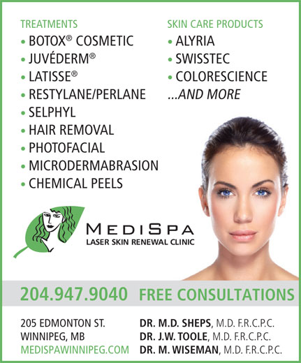 Medi Spa Laser Skin Renewal Clinic (204-947-9040) - Display Ad - TREATMENTS SKIN CARE PRODUCTS BOTOX COSMETIC ALYRIA JUVÉDERM SWISSTEC LATISSE COLORESCIENCE RESTYLANE/PERLANE ...AND MORE SELPHYL HAIR REMOVAL PHOTOFACIAL MICRODERMABRASION CHEMICAL PEELS 204.947.9040 FREE CONSULTATIONS DR. M.D. SHEPS , M.D. F.R.C.P.C. 205 EDMONTON ST. DR. J.W. TOOLE , M.D. F.R.C.P.C. WINNIPEG, MB DR. M. WISEMAN , M.D. F.R.C.P.C. MEDISPAWINNIPEG.COM