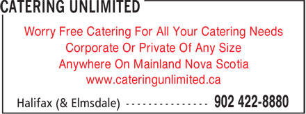 Catering Unlimited (902-422-8880) - Annonce illustrée======= - Worry Free Catering For All Your Catering Needs Corporate Or Private Of Any Size Anywhere On Mainland Nova Scotia www.cateringunlimited.ca Worry Free Catering For All Your Catering Needs Corporate Or Private Of Any Size Anywhere On Mainland Nova Scotia www.cateringunlimited.ca