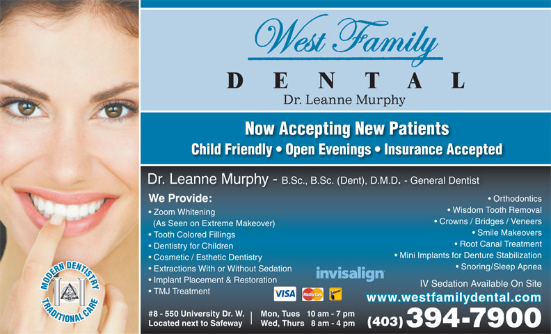 West Family Dental (403-394-7900) - Annonce illustrée======= - Dr. Leanne Murphy Now Accepting New Patients Child Friendly   Open Evenings   Insurance Accepted Dr. Leanne Murphy - B.Sc., B.Sc. (Dent), D.M.D. - General Dentist Orthodontics We Provide: Wisdom Tooth Removal Zoom Whitening Crowns / Bridges / Veneers (As Seen on Extreme Makeover) Smile Makeovers Tooth Colored Fillings Root Canal Treatment Dentistry for Children Mini Implants for Denture Stabilization Cosmetic / Esthetic Dentistry Snoring/Sleep Apnea Extractions With or Without Sedation Implant Placement & Restoration IV Sedation Available On Site TMJ Treatment www.westfamilydental.com Mon, Tues   10 am - 7 pm#8 - 550 University Dr. W. (403) Wed, Thurs   8 am - 4 pmLocated next to Safeway 394-7900