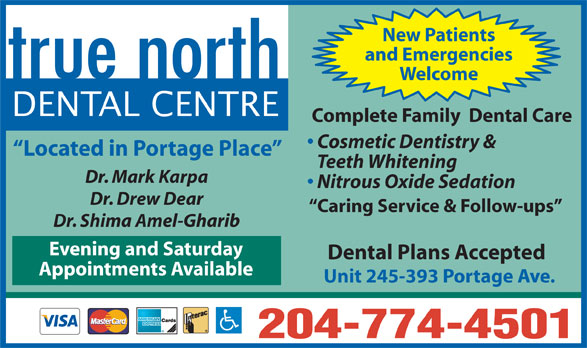 true north Dental Centre (204-774-4501) - Display Ad - New Patients and Emergencies Welcome DENTAL CENTRE Complete Family  Dental Care Cosmetic Dentistry & Located in Portage Place Teeth Whitening Dr. Mark Karpa Nitrous Oxide Sedation Dr. Drew Dear Caring Service & Follow-ups Dr. Shima Amel-Gharib Evening and Saturday Dental Plans Accepted Appointments Available Unit 245-393 Portage Ave. 204-774-4501