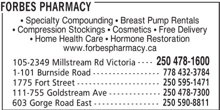 Forbes Pharmacy IDA (250-478-1600) - Display Ad - Specialty Compounding   Breast Pump Rentals Compression Stockings   Cosmetics   Free Delivery Home Health Care   Hormone Restoration www.forbespharmacy.ca ---- 250 478-1600 105-2349 Millstream Rd Victoria 778 432-3784 1-101 Burnside Road ----------------- 250 595-1471 1775 Fort Street --------------------- 250 478-7300 111-755 Goldstream Ave ------------- 250 590-8811 603 Gorge Road East ---------------- FORBES PHARMACY