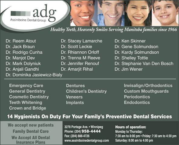 Assiniboine Dental Group (204-958-4444) - Annonce illustrée======= - Dr. Jennifer Renouf Dr. Stephanie Van Den BoschDr. Mark Dolyniuk Dr. Amarjit Rihal Dr. Jim WenerDr. Anjali Gandhi Dr. Dominika Jasiewicz-Bialy Invisalign/OrthodonticsEmergency Care Dentures Custom MouthguardsGeneral Dentistry Children s Dentistry PeriodonticsCosmetic Dentistry Veneers EndodonticsTeeth Whitening Implants Crown and Bridge 14 Hygienists On Duty For Your Family s Preventive Dental Services We accept new patients 3278 Portage Ave.   Winnipeg Hours of operation: Phone: (204) 958-4444 Monday to Thursday: Family Dental Care Fax: (204) 888-4726 7:30 am to 8:00 pm   Friday: 7:30 am to 4:30 pm We Accept All Dental Saturday: 8:00 am to 4:00 pm www.assiniboinedentalgroup.com Insurance Plans Healthy Teeth, Heavenly Smiles Serving Manitoba families since 1966 Dr. Stacey Lamarche Dr. Ken SkinnerDr. Reem Atout Dr. Scott Leckie Dr. Gene SolmundsonDr. Jack Braun Dr. Rhiannon Orloff Dr. Kardy SolmundsonDr. Rodrigo Cunha Dr. Trenna M Reeve Dr. Shelley TottleDr. Manjot Dev