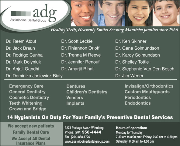 Assiniboine Dental Group (204-958-4444) - Display Ad - Phone: (204) 958-4444 Monday to Thursday: Family Dental Care Fax: (204) 888-4726 7:30 am to 8:00 pm   Friday: 7:30 am to 4:30 pm We Accept All Dental Saturday: 8:00 am to 4:00 pm www.assiniboinedentalgroup.com Insurance Plans Healthy Teeth, Heavenly Smiles Serving Manitoba families since 1966 Dr. Scott Leckie Dr. Ken SkinnerDr. Reem Atout Dr. Rhiannon Orloff Dr. Gene SolmundsonDr. Jack Braun Dr. Trenna M Reeve Dr. Kardy SolmundsonDr. Rodrigo Cunha Dr. Jennifer Renouf Dr. Shelley TottleDr. Mark Dolyniuk Dr. Amarjit Rihal Dr. Stephanie Van Den BoschDr. Anjali Gandhi Dr. Jim WenerDr. Dominika Jasiewicz-Bialy Invisalign/OrthodonticsEmergency Care Dentures Custom MouthguardsGeneral Dentistry Children s Dentistry PeriodonticsCosmetic Dentistry Veneers EndodonticsTeeth Whitening Implants Crown and Bridge 14 Hygienists On Duty For Your Family s Preventive Dental Services We accept new patients 3278 Portage Ave.   Winnipeg Hours of operation: Monday to Thursday: Family Dental Care Fax: (204) 888-4726 7:30 am to 8:00 pm   Friday: 7:30 am to 4:30 pm We Accept All Dental Saturday: 8:00 am to 4:00 pm www.assiniboinedentalgroup.com Insurance Plans Healthy Teeth, Heavenly Smiles Serving Manitoba families since 1966 Dr. Scott Leckie Dr. Ken SkinnerDr. Reem Atout Dr. Rhiannon Orloff Dr. Gene SolmundsonDr. Jack Braun Dr. Trenna M Reeve Dr. Kardy SolmundsonDr. Rodrigo Cunha Dr. Jennifer Renouf Dr. Shelley TottleDr. Mark Dolyniuk Dr. Amarjit Rihal Dr. Stephanie Van Den BoschDr. Anjali Gandhi Dr. Jim WenerDr. Dominika Jasiewicz-Bialy Invisalign/OrthodonticsEmergency Care Dentures Custom MouthguardsGeneral Dentistry Children s Dentistry PeriodonticsCosmetic Dentistry Veneers EndodonticsTeeth Whitening Implants Crown and Bridge 14 Hygienists On Duty For Your Family s Preventive Dental Services We accept new patients 3278 Portage Ave.   Winnipeg Hours of operation: Phone: (204) 958-4444