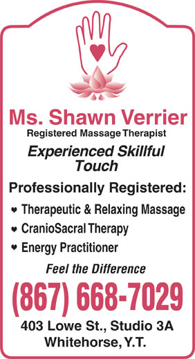Ms Shawn Verrier RMT (867-668-7029) - Annonce illustrée======= - CranioSacral Therapy Experienced Skillful Therapeutic & Relaxing Massage Energy Practitioner Feel the Difference Ms. Shawn Verrier Touch Professionally Registered: Registered Massage Therapist 403 Lowe St., Studio 3A Whitehorse, Y.T.