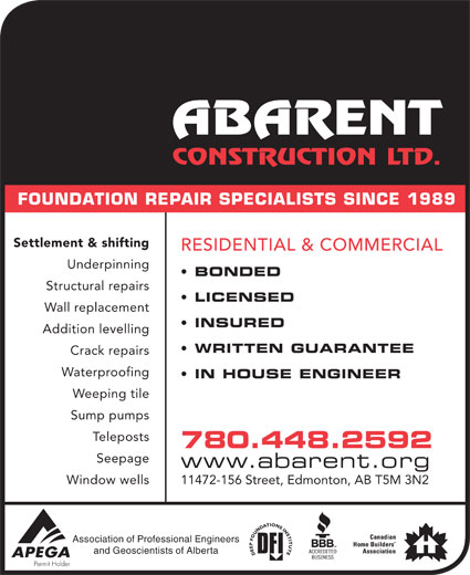 Abarent Construction Ltd (780-448-2592) - Display Ad - FOUNDATION REPAIR SPECIALISTS SINCE 1989 Settlement & shifting RESIDENTIAL & COMMERCIAL Underpinning BONDED Structural repairs LICENSED Wall replacement INSURED Addition levelling WRITTEN GUARANTEE Crack repairs Waterproofing IN HOUSE ENGINEER Weeping tile Sump pumps stsopeleT 780.448.2592 Seepage www.abarent.org Window wells 11472-156 Street, Edmonton, AB T5M 3N2 Association of Professional Engineers and Geoscientists of Alberta FOUNDATION REPAIR SPECIALISTS SINCE 1989 Settlement & shifting RESIDENTIAL & COMMERCIAL Underpinning BONDED Structural repairs LICENSED Wall replacement INSURED Addition levelling WRITTEN GUARANTEE Crack repairs Waterproofing IN HOUSE ENGINEER Weeping tile Sump pumps stsopeleT 780.448.2592 Seepage www.abarent.org Window wells 11472-156 Street, Edmonton, AB T5M 3N2 Association of Professional Engineers and Geoscientists of Alberta