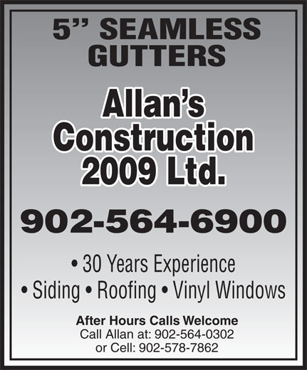 Allan's Construction Ltd (902-564-6900) - Display Ad - GUTTERS Allan s Construction 2009 Ltd. 902-564-6900 30 Years Experience Siding   Roofing   Vinyl Windows After Hours Calls Welcome Call Allan at: 902-564-0302 or Cell: 902-578-7862 5  SEAMLESS