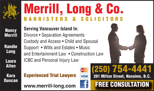 Merrill Long & Co (250-754-4441) - Annonce illustrée======= - Merrill, Long & Co. BARRISTERS & SOLICITORS Serving Vancouver Island In: Nancy Divorce   Separation Agreements Merrill Custody and Access   Child and Spousal Randie Support    Wills and Estates   Music Long and Entertainment Law    Construction Law ICBC and Personal Injury Law Laura Allen (250) 754-4441 Experienced Trial Lawyers Kara 201 Milton Street, Nanaimo, B.C. Duncan FREE CONSULTATION www.merrill-long.com