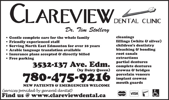 Clareview Dental Clinic (780-475-9216) - Display Ad - crowns & bridges porcelain veneers implant crowns 780-475-9216 mouth guards NEW PATIENTS & EMERGENCIES WELCOME Dr. Tim Stollery cleanings Gentle complete care for the whole family fillings (white & silver) Friendly experienced staff children's dentistry Serving North East Edmonton for over 10 years bleaching & bonding Arabic language translation available root canals Insurance plans accepted & directly billed extractions Free parking partial dentures 3532-137 Ave. Edm. complete dentures (by Dairy Queen)
