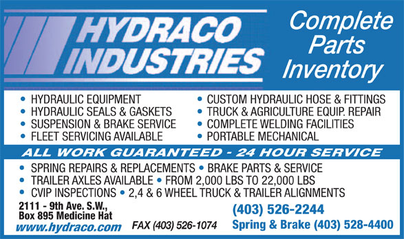 Hydraco Industries Ltd (403-526-2244) - Annonce illustrée======= - Complete Parts Inventory HYDRAULIC EQUIPMENT CUSTOM HYDRAULIC HOSE & FITTINGS HYDRAULIC SEALS & GASKETS TRUCK & AGRICULTURE EQUIP. REPAIR SUSPENSION & BRAKE SERVICE COMPLETE WELDING FACILITIES FLEET SERVICING AVAILABLE PORTABLE MECHANICAL SPRING REPAIRS & REPLACEMENTS   BRAKE PARTS & SERVICE TRAILER AXLES AVAILABLE   FROM 2,000 LBS TO 22,000 LBS CVIP INSPECTIONS   2,4 & 6 WHEEL TRUCK & TRAILER ALIGNMENTS 2111 - 9th Ave. S.W., (403) 526-2244 Box 895 Medicine Hat Spring & Brake (403) 528-4400 FAX (403) 526-1074 www.hydraco.com  Complete Parts Inventory HYDRAULIC EQUIPMENT CUSTOM HYDRAULIC HOSE & FITTINGS HYDRAULIC SEALS & GASKETS TRUCK & AGRICULTURE EQUIP. REPAIR SUSPENSION & BRAKE SERVICE COMPLETE WELDING FACILITIES FLEET SERVICING AVAILABLE PORTABLE MECHANICAL SPRING REPAIRS & REPLACEMENTS   BRAKE PARTS & SERVICE TRAILER AXLES AVAILABLE   FROM 2,000 LBS TO 22,000 LBS CVIP INSPECTIONS   2,4 & 6 WHEEL TRUCK & TRAILER ALIGNMENTS 2111 - 9th Ave. S.W., (403) 526-2244 Box 895 Medicine Hat Spring & Brake (403) 528-4400 FAX (403) 526-1074 www.hydraco.com