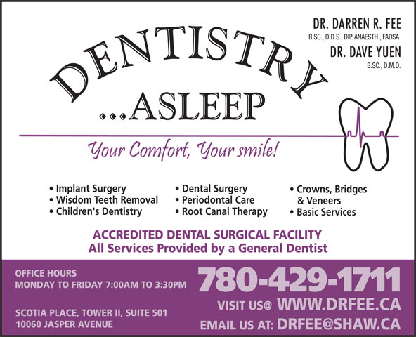 Fee Darren Dr (780-429-1711) - Display Ad - B.SC., D.D.S., DIP. ANAESTH., FADSA B.SC., D.M.D. Dental Surgery Crowns, Bridges Wisdom Teeth Removal Periodontal Care & Veneers Implant Surgery Children's Dentistry Root Canal Therapy Basic Services ACCREDITED DENTAL SURGICAL FACILITY All Services Provided by a General Dentist OFFICE HOURS MONDAY TO FRIDAY 7:00AM TO 3:30PM 780-429-1711 WWW.DRFEE.CA SCOTIA PLACE, TOWER II, SUITE 501 10060 JASPER AVENUE