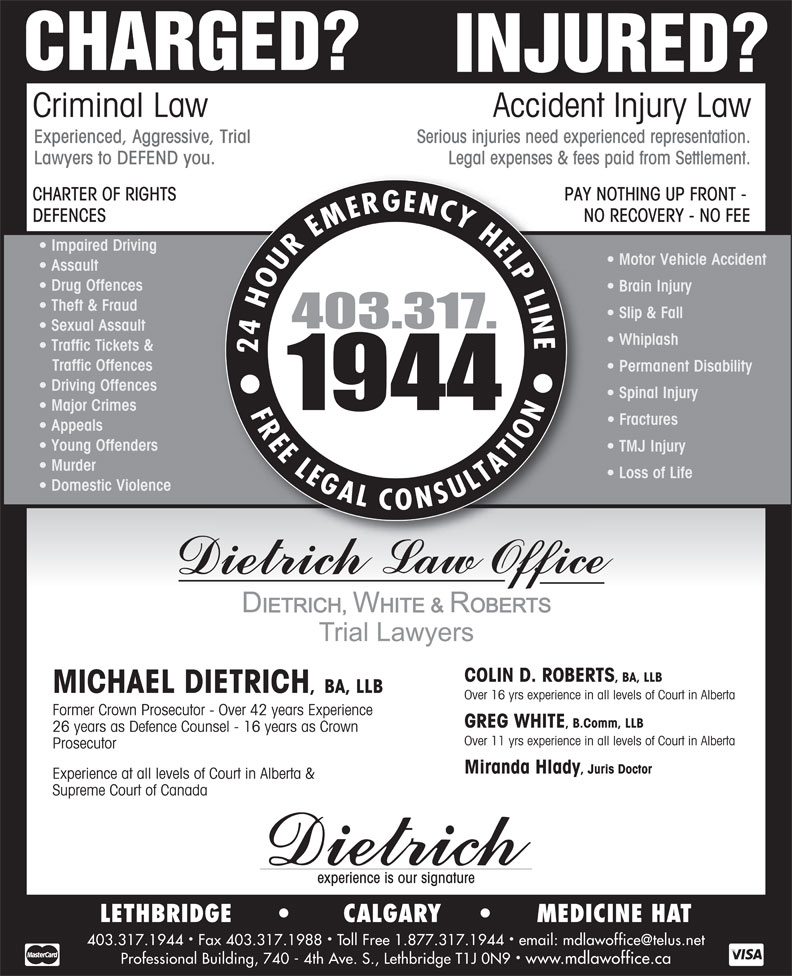 Dietrich Michael (403-317-1944) - Annonce illustrée======= - Accident Injury Law Serious injuries need experienced representation.Experienced, Aggressive, Trial Legal expenses & fees paid from Settlement.Lawyers to DEFEND you. PAY NOTHING UP FRONT - CHARTER OF RIGHTS NO RECOVERY - NO FEEDEFENCES Impaired Driving Motor Vehicle Accident Assault Drug Offences Brain Injury Theft & Fraud Slip & Fall Sexual Assault Whiplash Traffic Tickets & Traffic Offences Permanent Disability Driving Offences Spinal Injury Major Crimes Fractures Appeals Young Offenders TMJ Injury Murder Loss of Life Domestic Violence Experience at all levels of Court in Alberta & Supreme Court of Canada experience is our signature LETHBRIDGE              CALGARY            MEDICINE HAT Professional Building, 740 - 4th Ave. S., Lethbridge T1J 0N9  www.mdlawoffice.ca COLIN D. ROBERTS , BA, LLB MICHAEL DIETRICH , BA, LLB Over 16 yrs experience in all levels of Court in Alberta Former Crown Prosecutor - Over 42 years Experience GREG WHITE , B.Comm, LLB 26 years as Defence Counsel - 16 years as Crown Over 11 yrs experience in all levels of Court in Alberta Prosecutor Miranda Hlady , Juris Doctor Experience at all levels of Court in Alberta & Supreme Court of Canada experience is our signature LETHBRIDGE              CALGARY            MEDICINE HAT Professional Building, 740 - 4th Ave. S., Lethbridge T1J 0N9  www.mdlawoffice.ca CHARGED? INJURED? Criminal Law Accident Injury Law Serious injuries need experienced representation.Experienced, Aggressive, Trial Legal expenses & fees paid from Settlement.Lawyers to DEFEND you. PAY NOTHING UP FRONT - CHARTER OF RIGHTS NO RECOVERY - NO FEEDEFENCES Impaired Driving Motor Vehicle Accident Assault Drug Offences Brain Injury Theft & Fraud Slip & Fall Sexual Assault Whiplash Traffic Tickets & Traffic Offences Permanent Disability Driving Offences Spinal Injury Major Crimes Fractures Appeals Young Offenders TMJ Injury Murder Loss of Life Domestic Violence COLIN D. ROBERTS