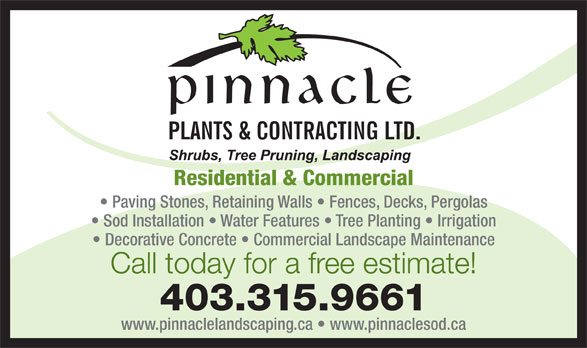 Pinnacle Plants & Contracting Ltd (403-315-9661) - Display Ad - Residential & Commercial 403.315.9661 www.pinnaclelandscaping.ca   www.pinnaclesod.ca Paving Stones, Retaining Walls   Fences, Decks, Pergolas Sod Installation   Water Features   Tree Planting   Irrigation Decorative Concrete   Commercial Landscape Maintenance Call today for a free estimate!