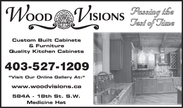 Wood Visions Inc (403-527-1209) - Display Ad - Passing the Test of Time Custom Built Cabinets & Furniture Quality Kitchen Cabinets 403-527-1209 Visit Our Online Gallery At: www.woodvisions.ca 584A - 18th St. S.W. Medicine Hat Passing the Test of Time Custom Built Cabinets & Furniture Quality Kitchen Cabinets 403-527-1209 Visit Our Online Gallery At: www.woodvisions.ca 584A - 18th St. S.W. Medicine Hat
