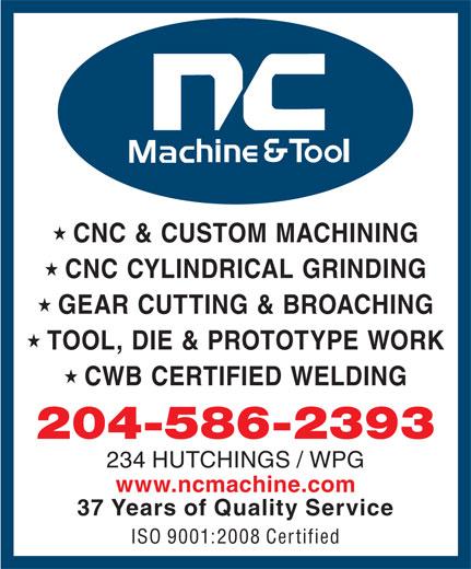 N C Machine & Tool Co (204-586-2393) - Display Ad - CNC & CUSTOM MACHINING CNC CYLINDRICAL GRINDING GEAR CUTTING & BROACHING TOOL, DIE & PROTOTYPE WORK CWB CERTIFIED WELDING 204-586-2393 234 HUTCHINGS / WPG www.ncmachine.com 37 Years of Quality Service ISO 9001:2008 Certified CNC & CUSTOM MACHINING CNC CYLINDRICAL GRINDING GEAR CUTTING & BROACHING TOOL, DIE & PROTOTYPE WORK CWB CERTIFIED WELDING 204-586-2393 234 HUTCHINGS / WPG www.ncmachine.com 37 Years of Quality Service ISO 9001:2008 Certified