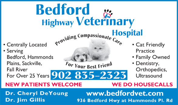 Bedford Highway Veterinary Hospital (902-835-2323) - Annonce illustrée======= - Bedford Highway Veterinary Hospital Providing Compassionate Care For Your Best Friend Centrally Located Cat Friendly Serving 936 Bedford Hwy at Hammonds Pl. Rd Practice Bedford, Hammonds Family Owned Plains, Sackville, Dentistry, Fall River Orthopedics, For Over 25 Years Ultrasound 902 835-2323 WE DO HOUSECALLS NEW PATIENTS WELCOME Dr. Cheryl DeYoung www.bedfordvet.com Dr. Jim Gillis 936 Bedford Hwy at Hammonds Pl. Rd Bedford Highway Veterinary Hospital Providing Compassionate Care For Your Best Friend Centrally Located Cat Friendly Serving Practice Bedford, Hammonds Family Owned Plains, Sackville, Dentistry, Fall River Orthopedics, For Over 25 Years Ultrasound 902 835-2323 WE DO HOUSECALLS NEW PATIENTS WELCOME Dr. Cheryl DeYoung www.bedfordvet.com Dr. Jim Gillis