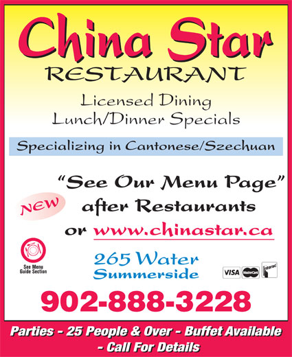 China Star Restaurant (902-888-3228) - Annonce illustrée======= - Licensed Dining Lunch/Dinner Specials Specializing in Cantonese/Szechuan See Our Menu Page after Restaurants NEW or www.chinastar.ca 265 Water Summerside 902-888-3228 Parties - 25 People & Over - Buffet Available - Call For Details