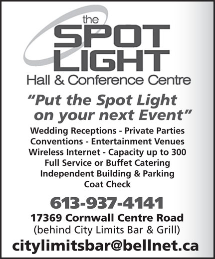 Spotlight Hall & Conference Centre (613-937-4141) - Annonce illustrée======= - Wedding Receptions - Private Parties Conventions - Entertainment Venues Wireless Internet - Capacity up to 300 Full Service or Buffet Catering Independent Building & Parking Coat Check 613-937-4141 17369 Cornwall Centre Road (behind City Limits Bar & Grill) Put the Spot Light on your next Event