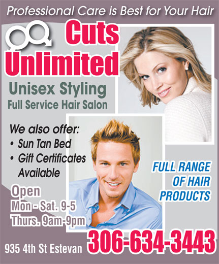 Cuts Unlimited (306-634-3443) - Display Ad - Professional Care is Best for Your Hair Unisex Styling Full Service Hair Salon We also offer: Sun Tan Bed Gift Certificates FULL RANGE Available OF HAIR Open PRODUCTS Mon - Sat. 9-5 Thurs. 9am-9pm 935 4th St Estevan